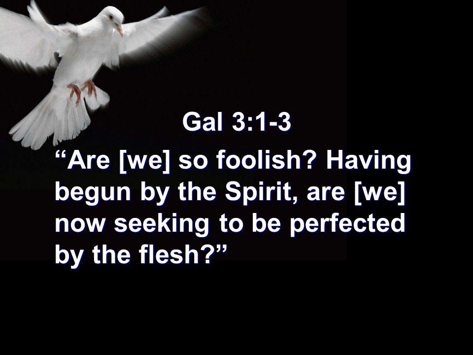 Gal 3:1-3 Are [we] so foolish.
